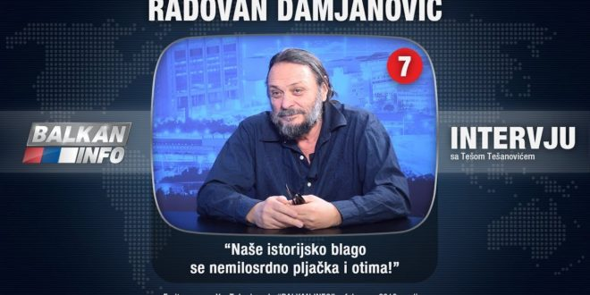 ИНТЕРВЈУ: Радован Дамјановић – Наше историјско благо се немилосрдно пљачка и отима! (видео)