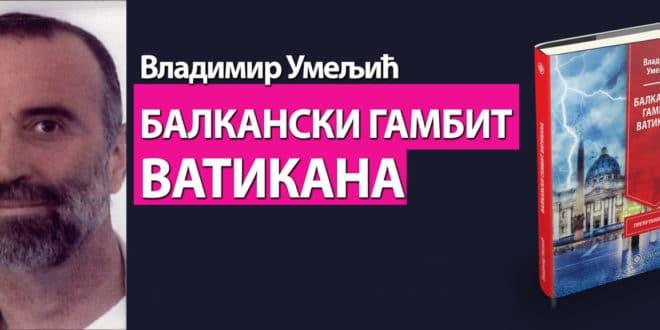 """Приказ књиге Владимира Умељића """"Балкански гамбит Ватикана"""""""
