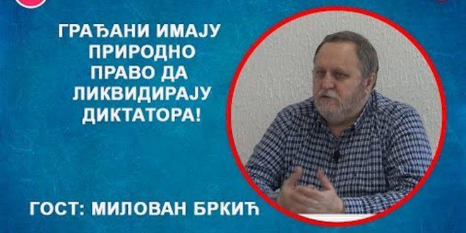 ИНТЕРВЈУ: Милован Бркић – Грађани имају природно право да ликвидирају диктатора! (видео)