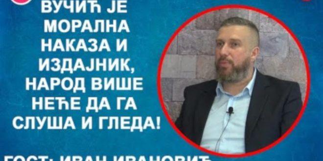 ИНТЕРВЈУ: Иван Ивановић – Вучић је морална наказа и издајник, народ неће да га слуша! (видео)