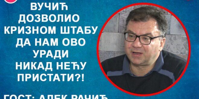 ИНТЕРВЈУ: Алек Рачић – Вучић дозволио Kризном штабу да нам ово уради?! (видео)